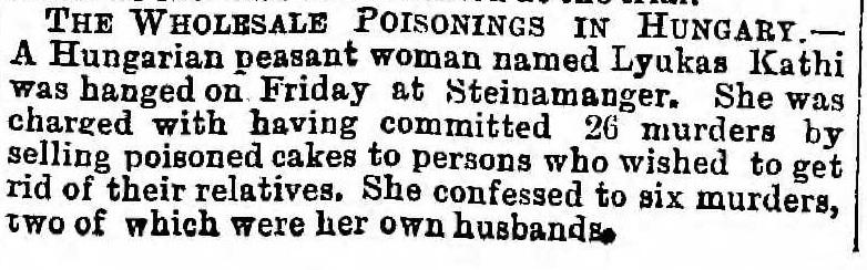 """""""ENVENENAMENTO EM LARGA ESCALA NA HUNGRIA. Uma mulher camponesa húngara chamada Lyukas Kathi foi enforcada sexta-feira em Steinamanger. Ela foi acusada de ter cometido 26 assassinatos ao vender bolos envenenados para pessoas que desejaram se livrar de seus parentes. Ela confessou seis mortes, duas das quais foram seus próprios maridos."""" The Wholesale Poisonings in Hungary - Lloyd's Weekly Newspaper. 3 de Dezembro de 1882."""